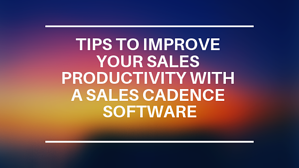 Tips to improve your Sales Productivity with a Sales Cadence Software